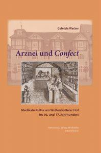 Arznei und Confect - Medikale Kultur am Wolfenbütteler Hof im 16. und 17. Jahrhundert