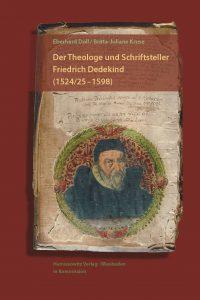 Der Theologe und Schriftsteller Friedrich Dedekind (1524/25–1598) - Eine Biographie. Mit einem Beitrag von Britta-Juliane Kruse zu Dedekinds geistlichen Spielen und der Erstedition der Hochtzeit zu Cana in Galilea