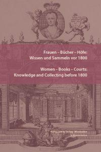 Frauen – Bücher – Höfe: Wissen und Sammeln vor 1800 - Women – Books – Courts: Knowledge and Collecting before 1800