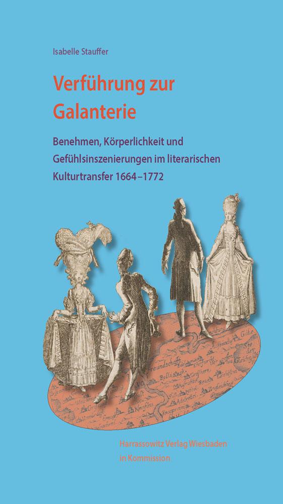 Verführung zur Galanterie - Benehmen, Körperlichkeit und Gefühlsinszenierungen im literarischen Kulturtransfer 1664 – 1772