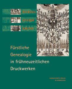 Wurzel Stamm Krone - Fürstliche Genealogie in frühneuzeitlichen Druckwerken