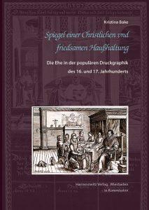 Spiegel einer Christlichen und friedsamen Haußhaltung - Die Ehe in der populären Druckgraphik des 16. und 17. Jahrhunderts