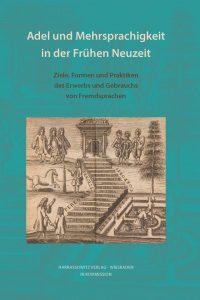 WF 155: Adel und Mehrsprachigkeit in der Frühen Neuzeit Adel und Mehrsprachigkeit in der Frühen Neuzeit Ziele, Formen und Praktiken des Erwerbs und Gebrauchs von Fremdsprachen