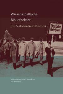 Wissenschaftliche Bibliothekare im Nationalsozialismus - Handlungsspielräume, Kontinuitäten, Deutungsmuster